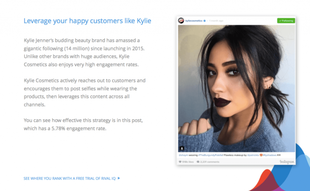 Leverage your happy customers like Kylie Kylie Jenner's budding beauty brand has amassed a gigantic following (14 million) since launching in 2015. Unlike other brands with huge audiences, Kylie Cosmetics also enjoys very high engagement rates. Kylie Cosmetics actively reaches out to customers and encourages them to post selfies while wearing the products, then leverages this content across all channels. You can see how effective this strategy is in this post, which has a 5.78% engagement rate.